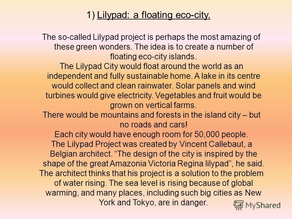 1)Lilypad: a floating eco-city. The so-called Lilypad project is perhaps the most amazing of these green wonders. The idea is to create a number of floating eco-city islands. The Lilypad City would float around the world as an independent and fully s