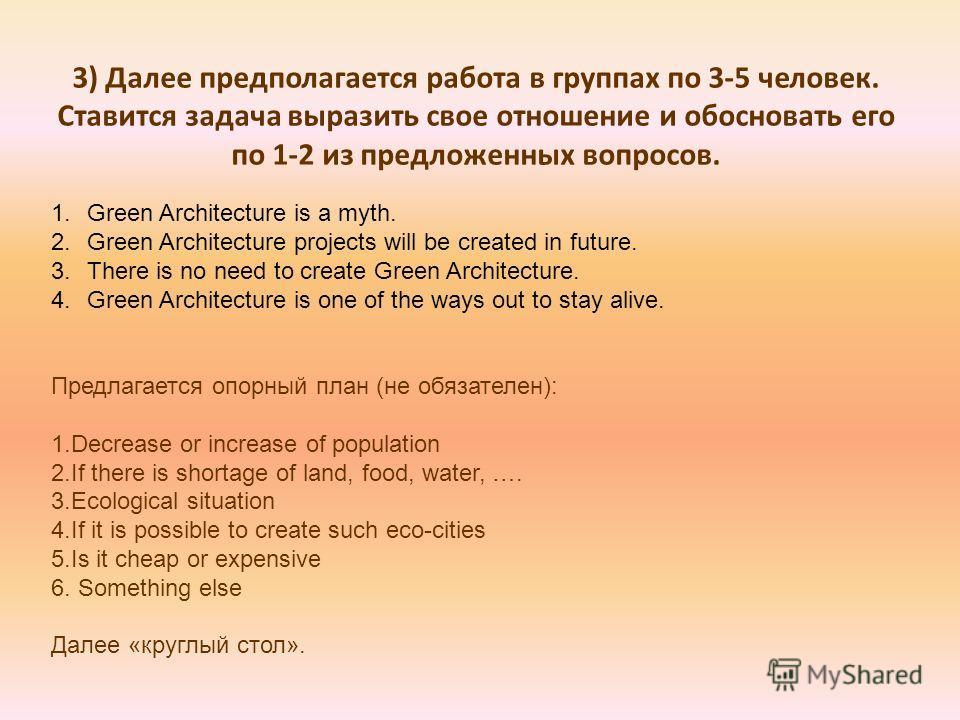 3) Далее предполагается работа в группах по 3-5 человек. Ставится задача выразить свое отношение и обосновать его по 1-2 из предложенных вопросов. 1. Green Architecture is a myth. 2. Green Architecture projects will be created in future. 3. There is