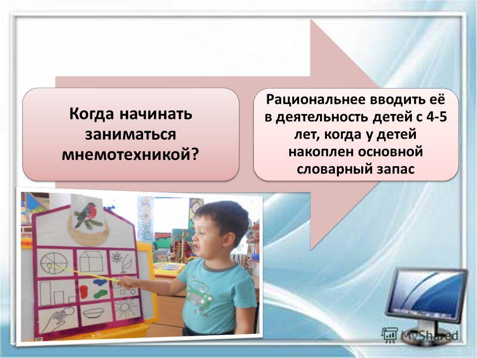 Когда начинать заниматься мнемотехникой? Рациональнее вводить её в деятельность детей с 4-5 лет, когда у детей накоплен основной словарный запас