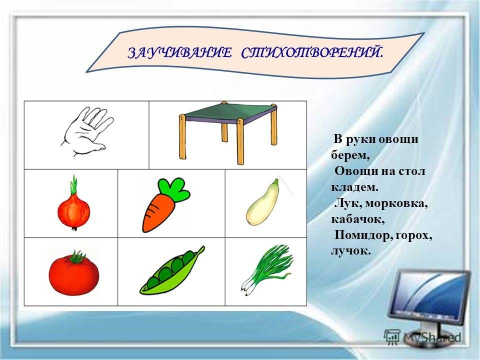 ЗАУЧИВАНИЕ СТИХОТВОРЕНИЙ. В руки овощи берем, Овощи на стол кладем. Лук, морковка, кабачок, Помидор, горох, лучок.