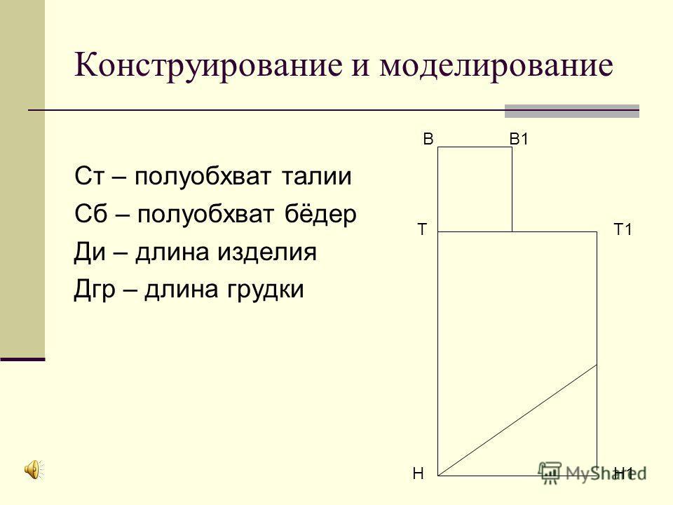Конструирование и моделирование Ст – полуобхват талии Сб – полуобхват бёдер Ди – длина изделия Дгр – длина грудки В В1 ТТ1 НН1
