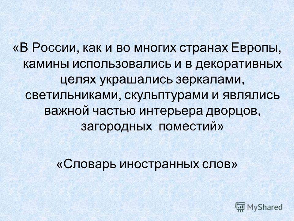 «В России, как и во многих странах Европы, камины использовались и в декоративных целях украшались зеркалами, светильниками, скульптурами и являлись важной частью интерьера дворцов, загородных поместий» «Словарь иностранных слов»