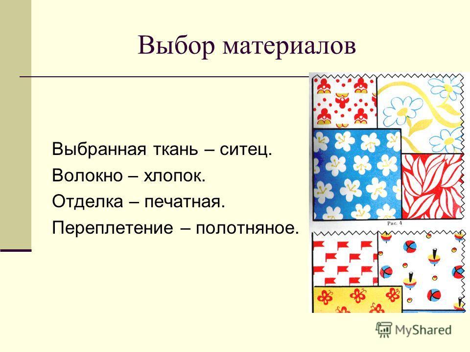 Выбор материалов Выбранная ткань – ситец. Волокно – хлопок. Отделка – печатная. Переплетение – полотняное.