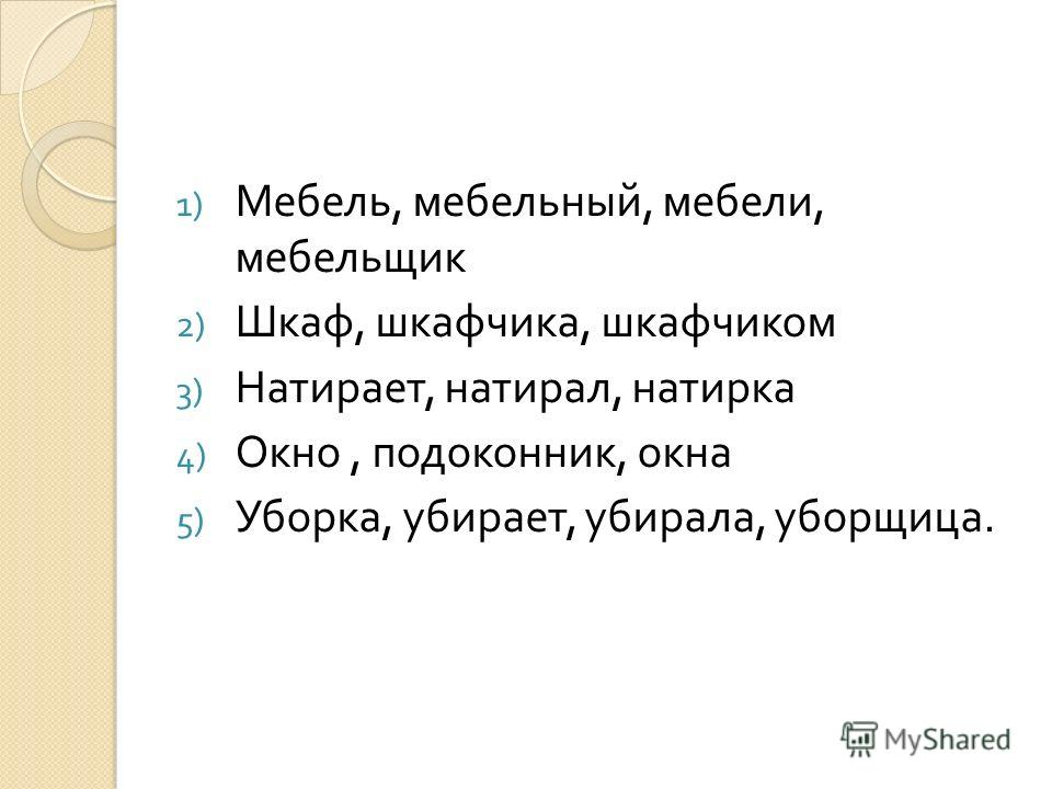 1) Мебель, мебельный, мебели, мебельщик 2) Шкаф, шкафчика, шкафчиком 3) Натирает, натирал, натирка 4) Окно, подоконник, окна 5) Уборка, убирает, убирала, уборщица.