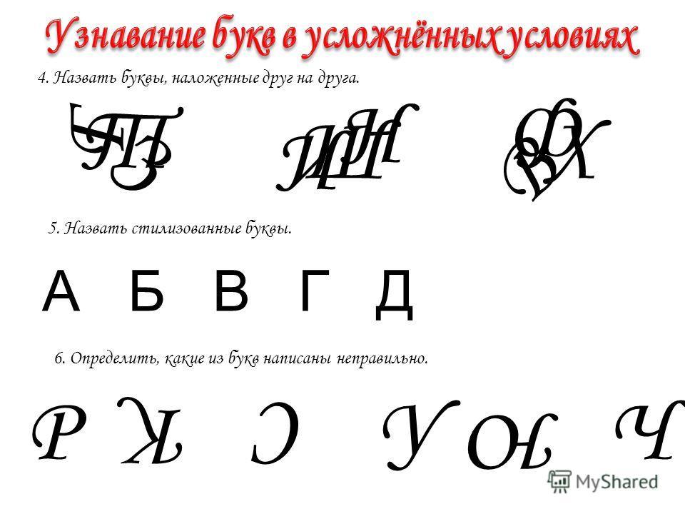 4. Назвать буквы, налеоженные друг на друга. Г Т З И Ш Н Ф Х В 5. Назвать стилизованные буквы. А Б В Г Д 6. Определить, какие из букв написаны неправильно. Р КС У Ю Ч