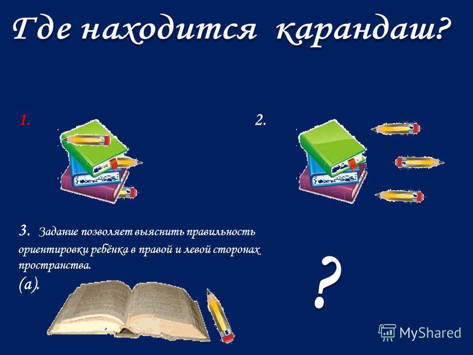 1. 2. 3. Задание позволяет выяснить правильность ориентировки ребёнка в правой и левой стооонах пространства. (а).