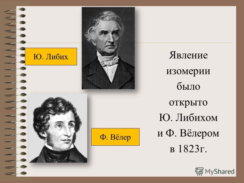 Явление изомерии было открыто Ю. Либихом и Ф. Вёлером в 1823 г. Ю. Либих Ф. Вёлер