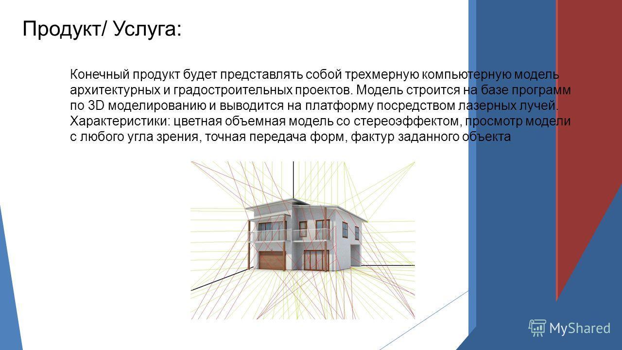 Конечный продукт будет представлять собой трехмерную компьютерную модель архитектурных и градостроительных проектов. Модель строится на базе программ по 3D моделированию и выводится на платформу посредством лазерных лучей. Характеристики: цветная объ
