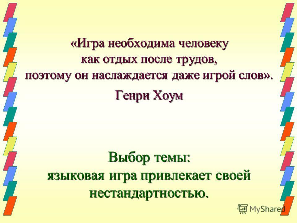 «Игра необходима человеку как отдых после трудов, поэтому он наслаждается даже игрой слов». Генри Хоум Выбор темы: языковая игра привлекает своей нестандартностью.