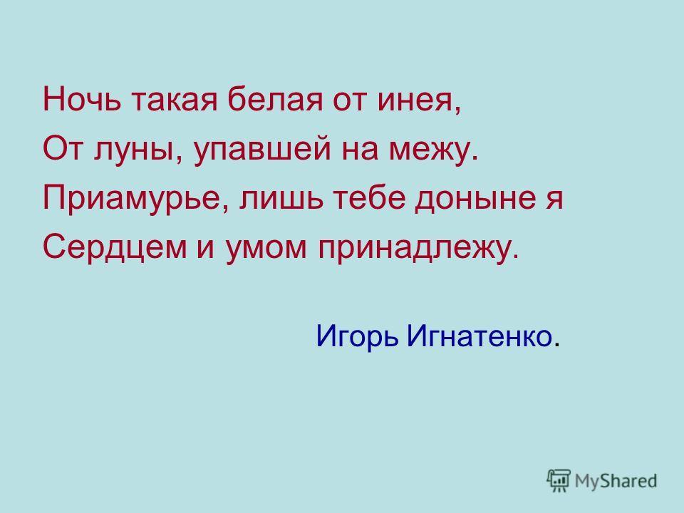 Ночь такая белая от инея, От луны, упавшей на межу. Приамурье, лишь тебе доныне я Сердцем и умом принадлежу. Игорь Игнатенко.