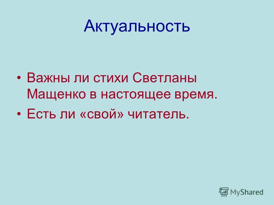 Актуальность Важны ли стихи Светланы Мащенко в настоящее время. Есть ли «свой» читатель.