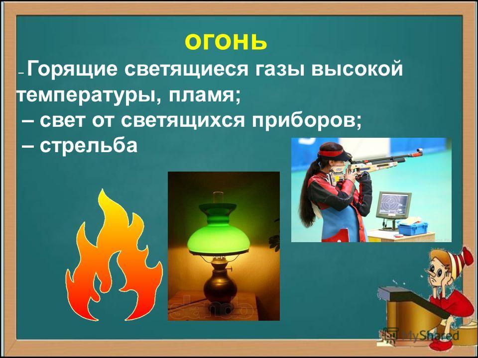 – Горящие светящиеся газы высокой температуры, пламя; – свет от светящихся приборов; – стрельба огонь