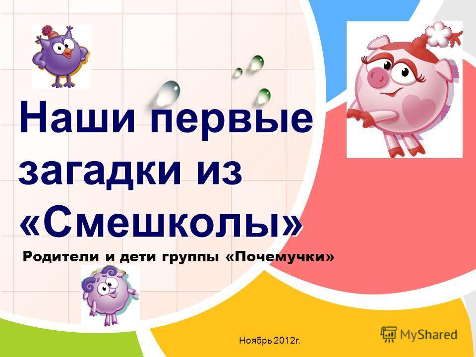 Родители и дети группы «Почемучки» Ноябрь 2012 г. Наши первые загадки из «Смешколы»