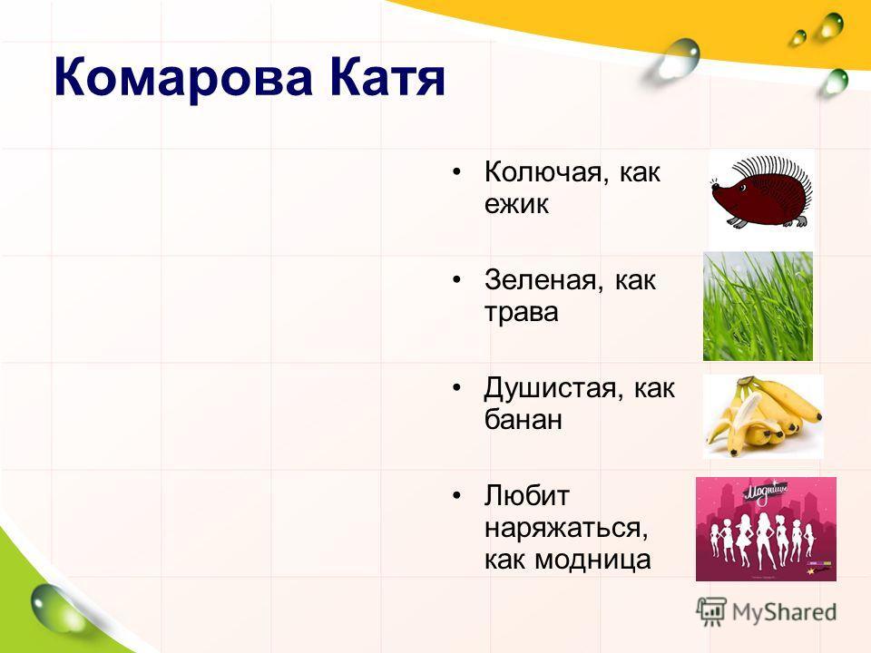 Комарова Катя Колючая, как ежик Зеленая, как трава Душистая, как банан Любит наряжаться, как модница