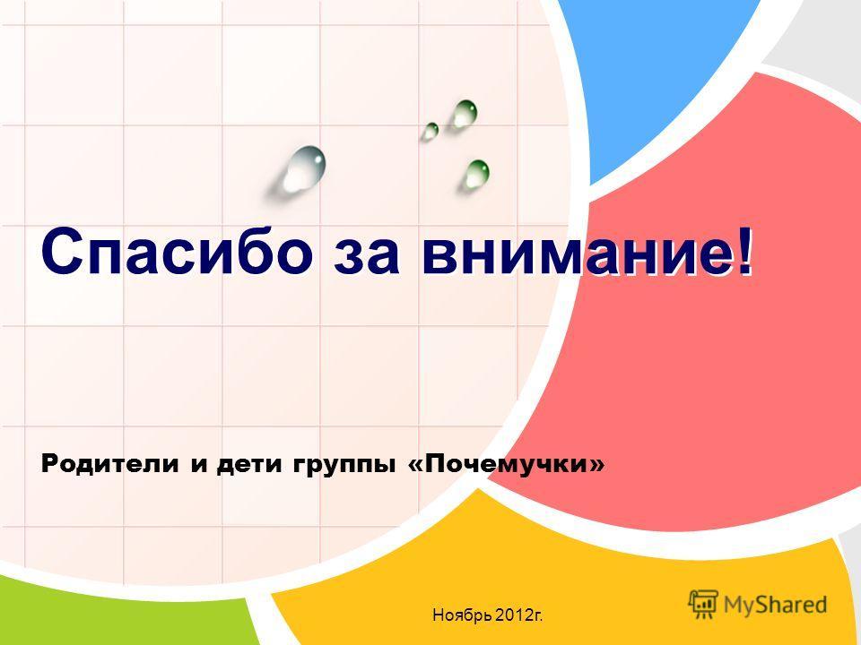 Родители и дети группы «Почемучки» Ноябрь 2012 г. Спасибо за внимание!