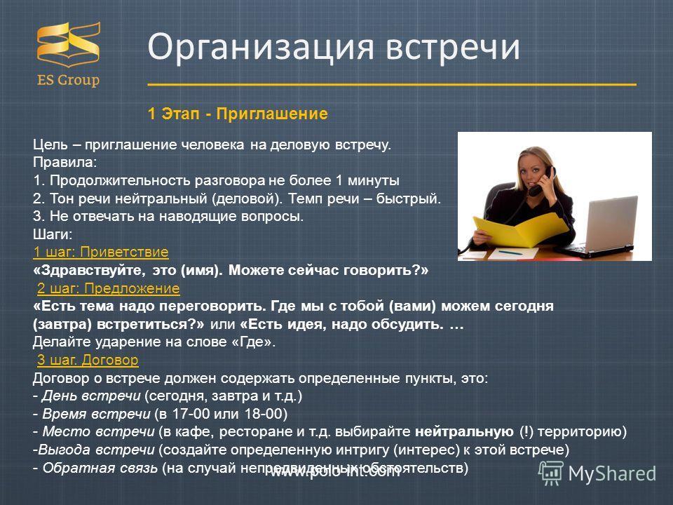 Организация встречи 1 Этап - Приглашение www.polo-int.com Цель – приглашение человека на деловую встречу. Правила: 1. Продолжительность разговора не более 1 минуты 2. Тон речи нейтральный (деловой). Темп речи – быстрый. 3. Не отвечать на наводящие во
