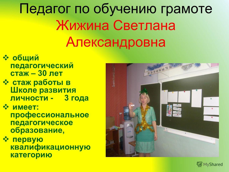 Педагог по обучению грамоте Жижина Светлана Александровна общий педагогический стаж – 30 лет стаж работы в Школе развития личности - 3 года имеет: профессиональное педагогическое образование, первую квалификационную категорию