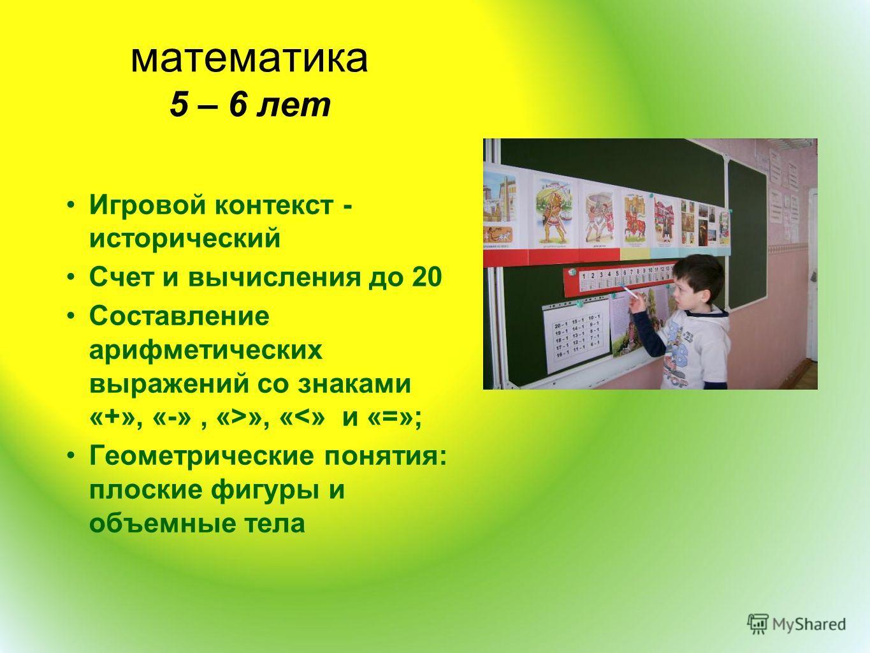 математика 5 – 6 лет Игровой контекст - исторический Счет и вычисления до 20 Составление арифметических выражений со знаками «+», «-», «>», «