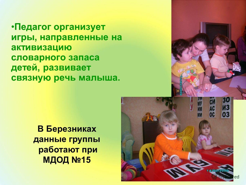 Педагог организует игры, направленные на активизацию словарного запаса детей, развивает связную речь малыша. В Березниках данные группы работают при МДОД 15
