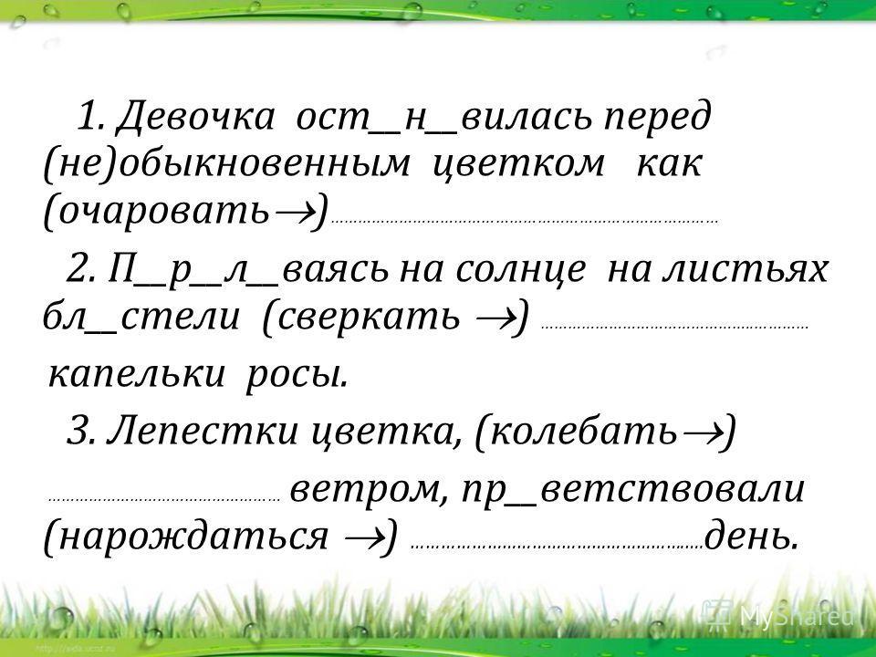 1. Девочка ост__н__вилась перед (не)обыкновэным цветком как (очаровать ) ………………………………………………………………………… 2. П__р__л__ваясь на солнце на листьях бл__стели (сверкать ) ………………………………………..………… капельки росы. 3. Лепестки цветка, (колебать ) ……………………………………………