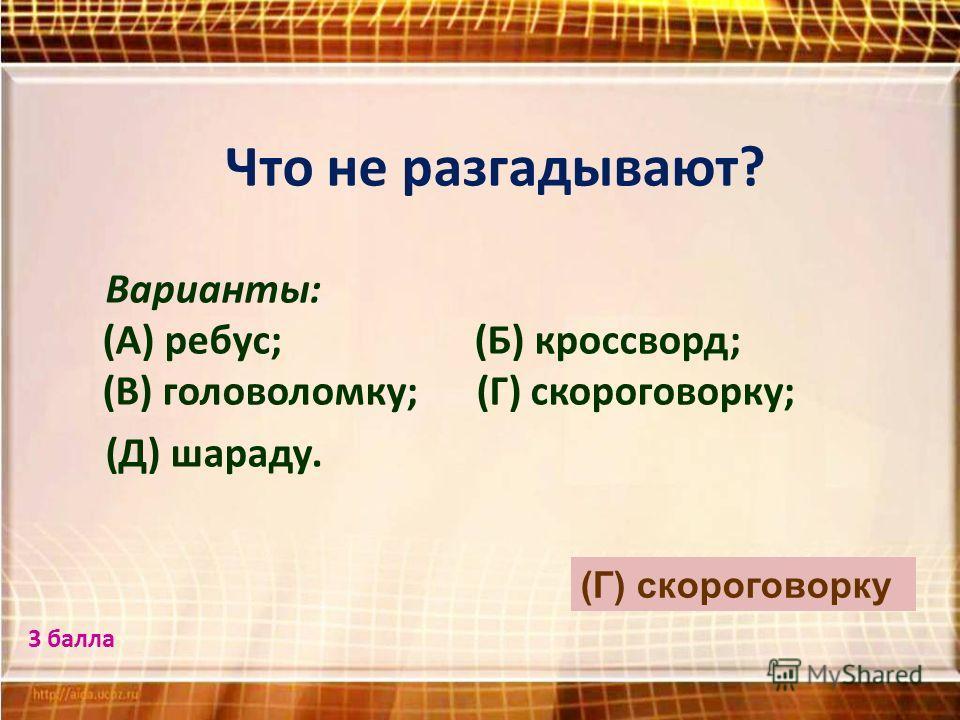 Что не разгадывают? Варианты: (А) ребус; (Б) кроссворд; (В) головоломку; (Г) скороговорку; (Д) шараду. (Г) скороговорку 3 балла