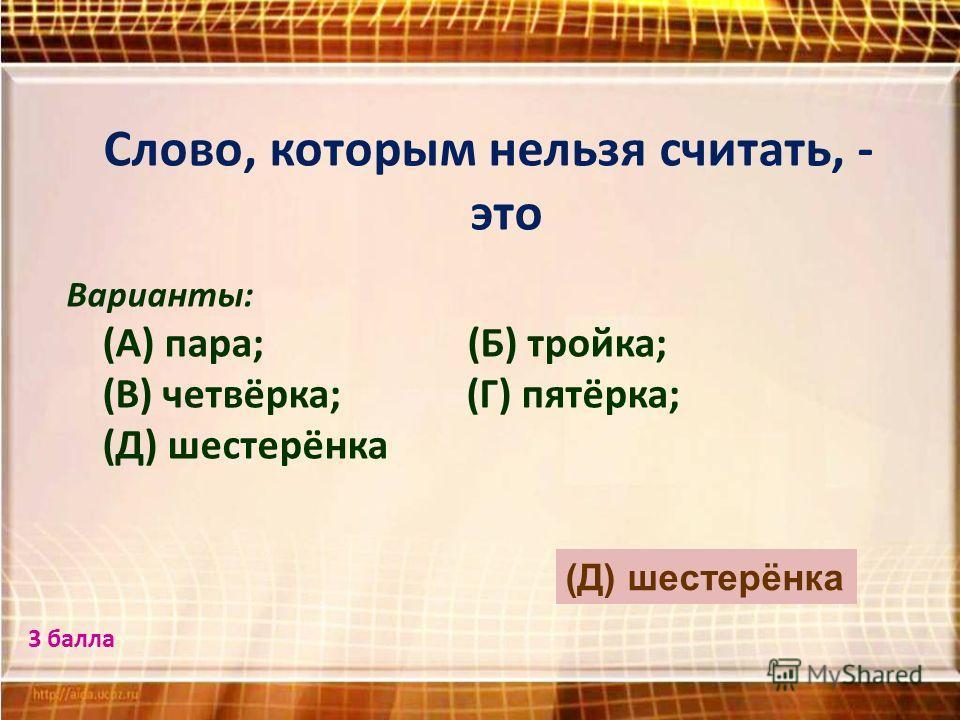 Слово, которым нельзя считать, - это Варианты: (А) пара; (Б) тройка; (В) четвёрка; (Г) пятёрка; (Д) шестерёнка (Д) шестерёнка 3 балла