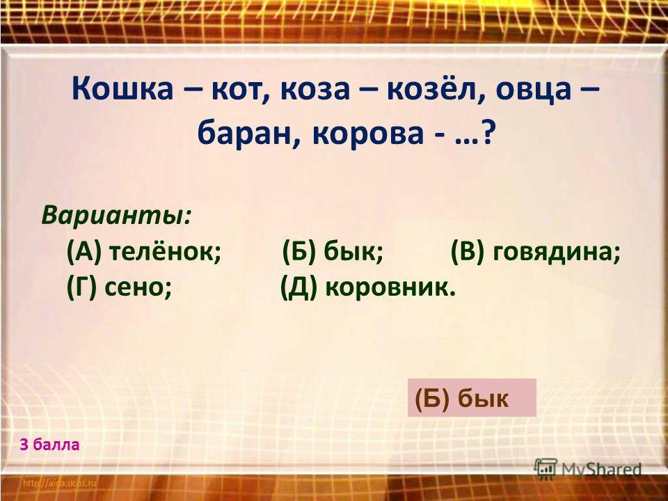 Кошка – кот, коза – козёл, овца – баран, корова - …? Варианты: (А) телёнок; (Б) бык; (В) говядина; (Г) сено; (Д) коровник. (Б) бык 3 балла