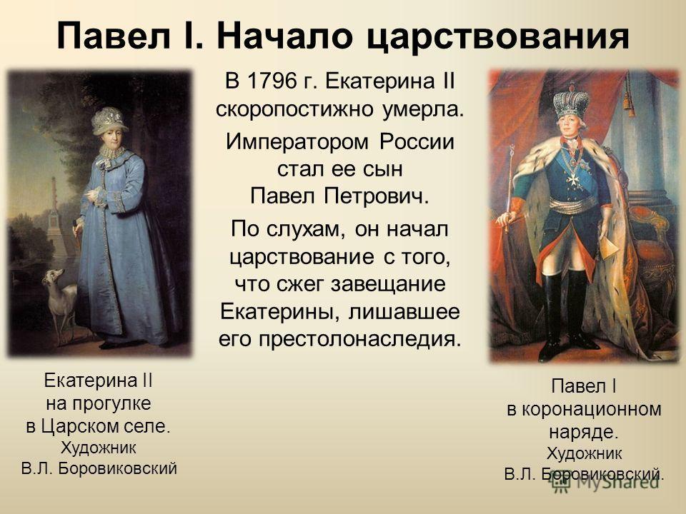 Павел I. Начало царствования В 1796 г. Екатерина II скоропостижно умерла. Императором России стал ее сын Павел Петрович. По слухам, он начал царствование с того, что сжег завещание Екатерины, лишавшее его престолонаследия. Павел I в коронационном нар