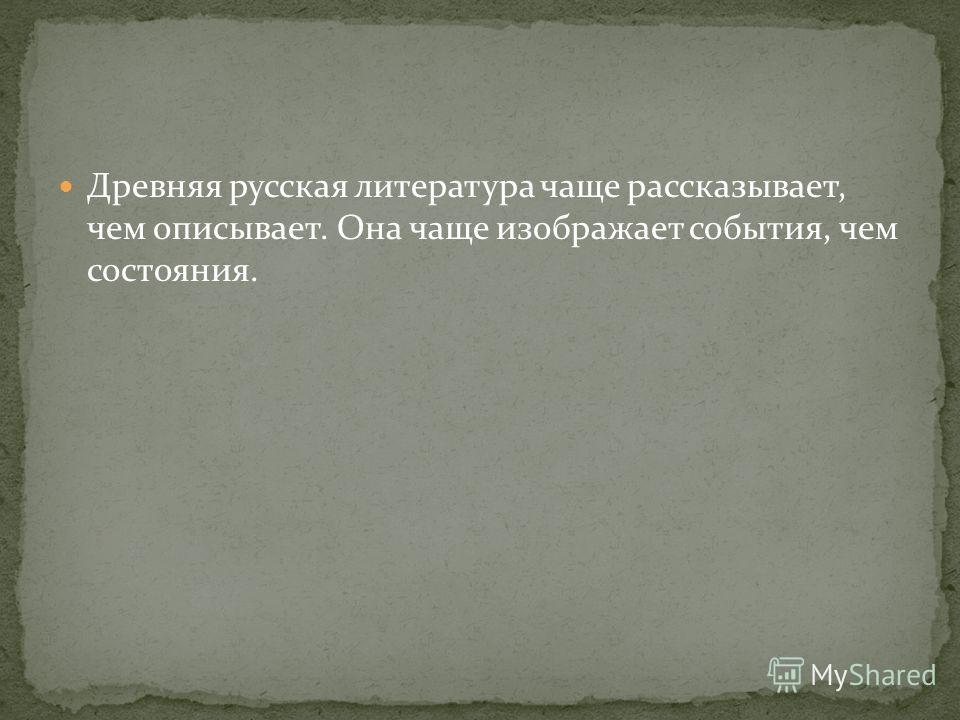 Древняя русская литература чаще рассказывает, чем описывает. Она чаще изображает события, чем состояния.
