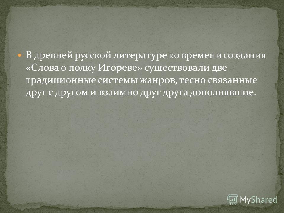 В древней русской литературе ко времени создания «Слова о полку Игореве» существовали две традиционные системы жанров, тесно связанные друг с другом и взаимно друг друга дополнявшие.