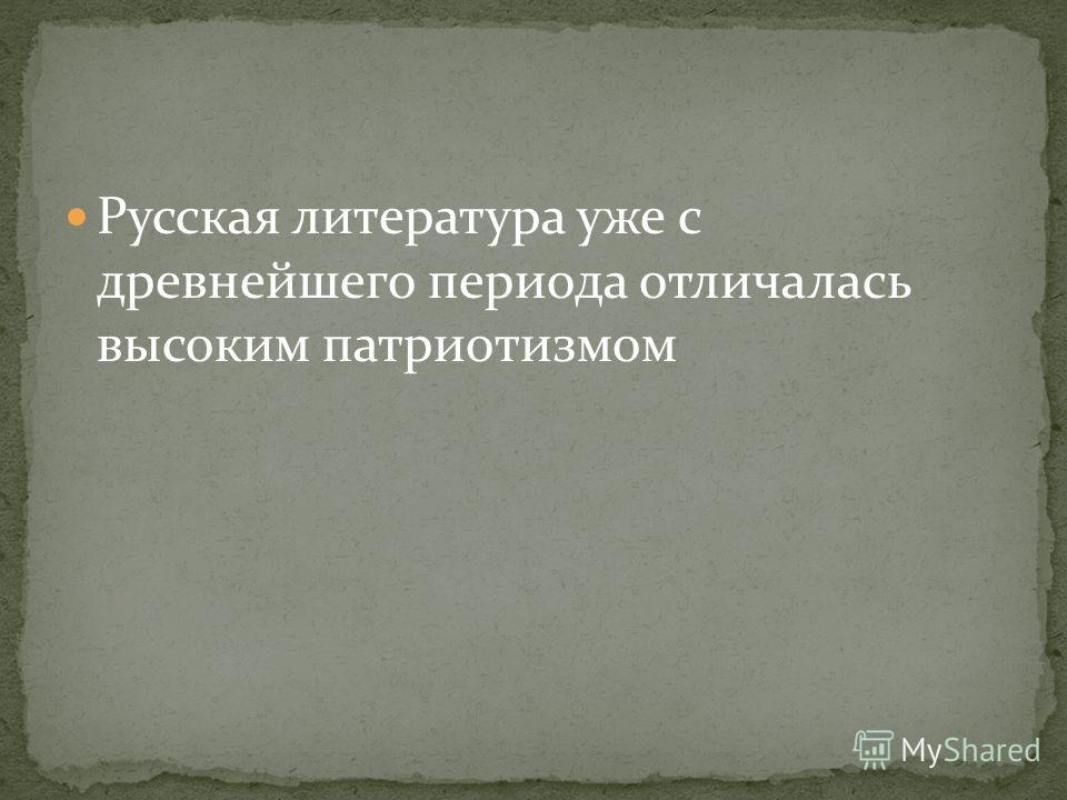 Русская литература уже с древнейшего периода отличалась высоким патриотизмом