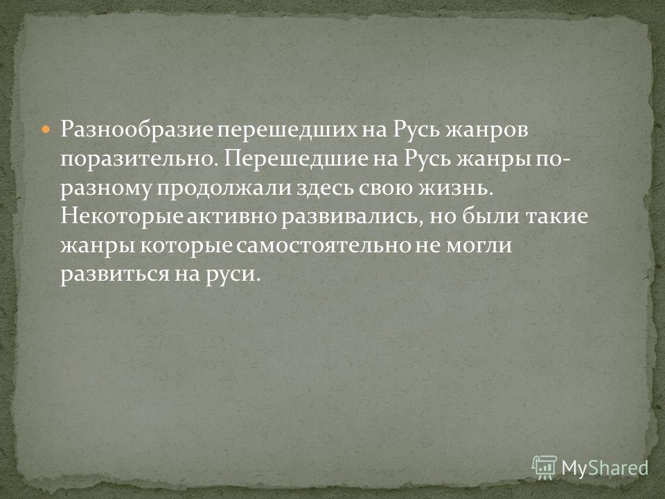 Разнообразие перешедших на Русь жанров поразительно. Перешедшие на Русь жанры по- разному продолжали здесь свою жизнь. Некоторые активно развивались, но были такие жанры которые самостоятельно не могли развиться на руси.