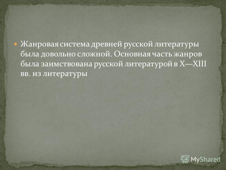 Жанровая система древней русской литературы была довольно сложной. Основная часть жанров была заимствована русской литературой в XXIII вв. из литературы