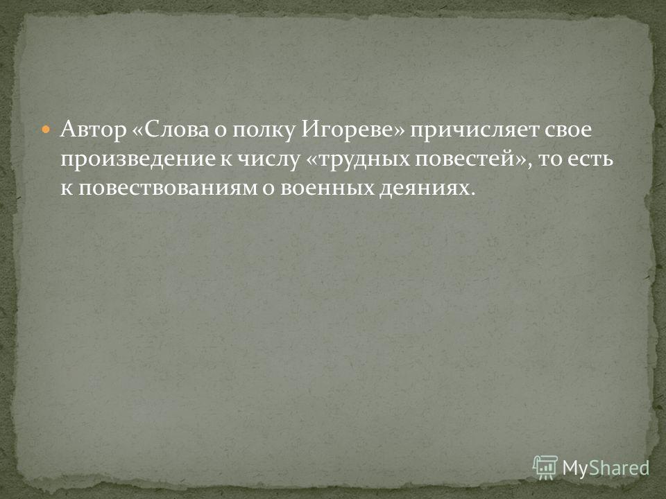Автор «Слова о полку Игореве» причисляет свое произведение к числу «трудных повестей», то есть к повествованиям о военных деяниях.
