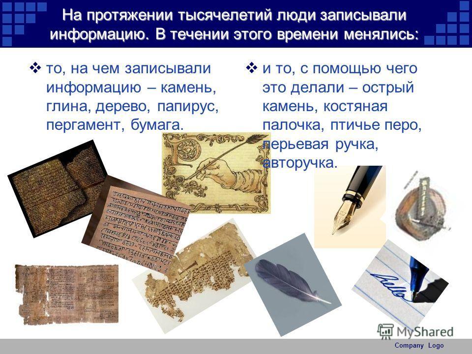 Company Logo На протяжении тысячелетий люди записывали информацию. В течении этого времени менялись: то, на чем записывали информацию – камень, глина, дерево, папирус, пергамент, бумага. и то, с помощью чего это делали – острый камень, костяная палоч