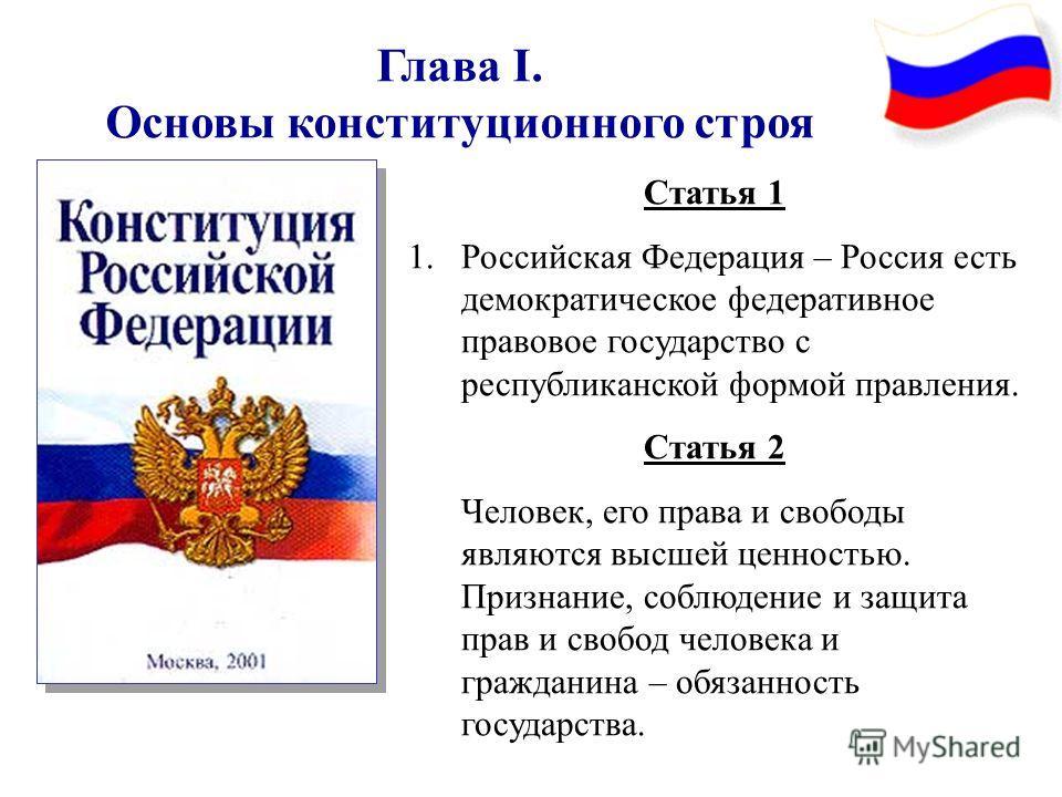 Глава I. Основы конституционного строя Статья 1 1. Российская Федерация – Россия есть демократическое федеративное правовое государство с республиканской формой правления. Статья 2 Человек, его права и свободы являются высшей ценностью. Признание, со