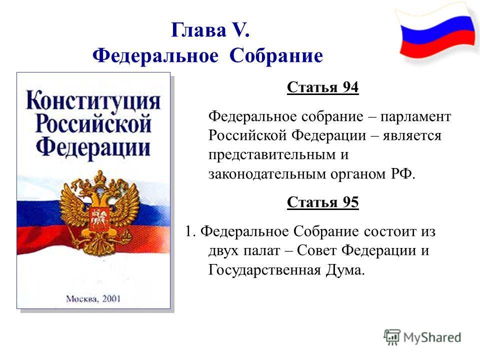 Глава V. Федеральное Собрание Статья 94 Федеральное собрание – парламент Российской Федерации – является представительным и законодательным органом РФ. Статья 95 1. Федеральное Собрание состоит из двух палат – Совет Федерации и Государственная Дума.