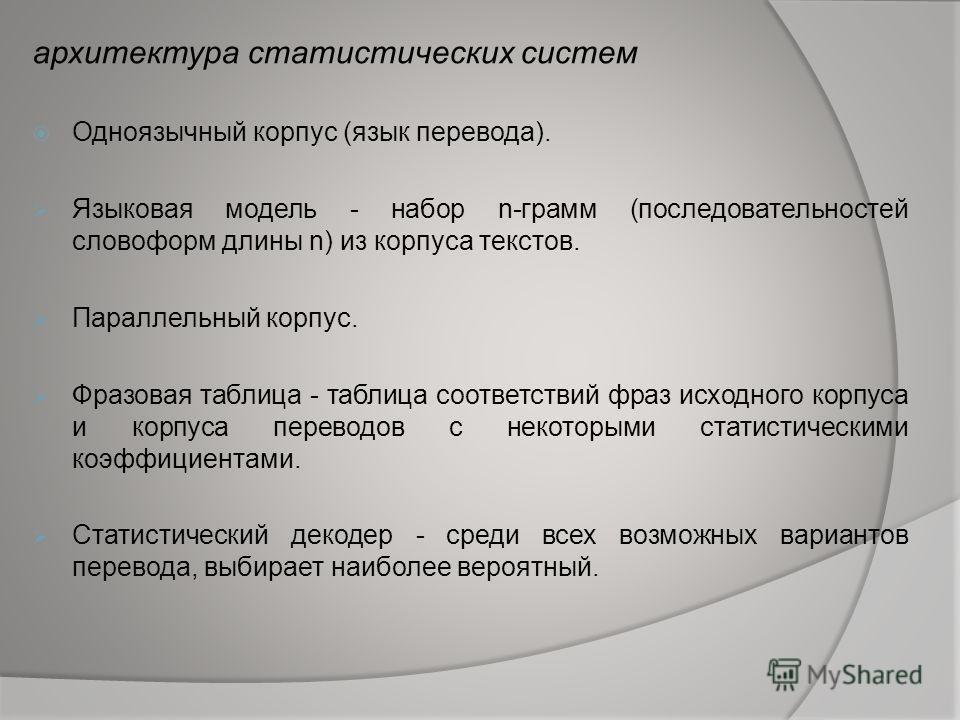 архитектура статистических систем Одноязычный корпус (язык перевода). Языковая модель - набор n-грамм (последовательностей словоформ длины n) из корпуса текстов. Параллельный корпус. Фразовая таблица - таблица соответствий фраз исходного корпуса и ко
