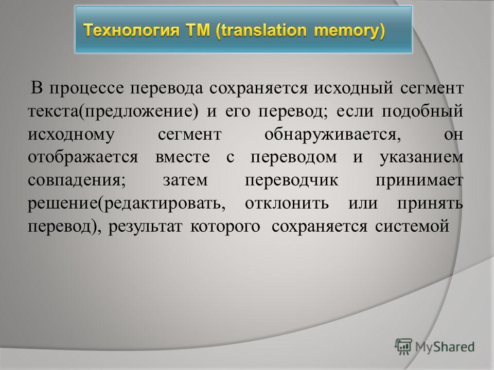 В процессе перевода сохраняется исходный сегмент текста(предложение) и его перевод; если подобный исходному сегмент обнаруживается, он отображается вместе с переводом и указанием совпадения; затем переводчик принимает решение(редактировать, отклонить