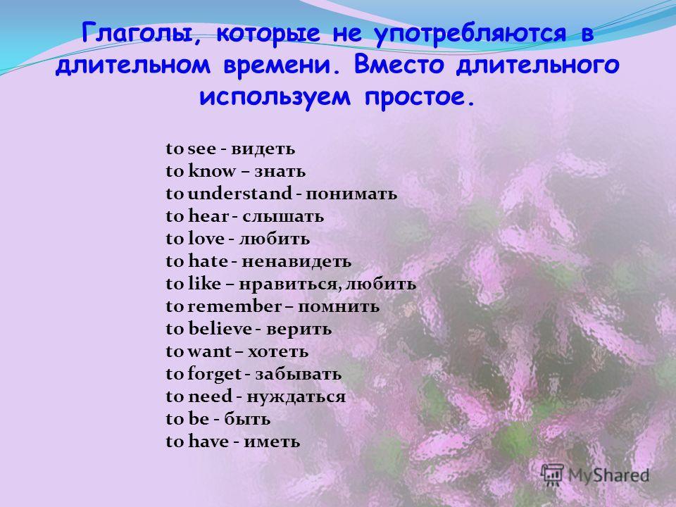 Глаголы, которые не употребляются в длительном времени. Вместо длительного используем простое. to see - видеть to know – знать to understand - понимать to hear - слышать to love - любить to hate - ненавидеть to like – нравиться, любить to remember –
