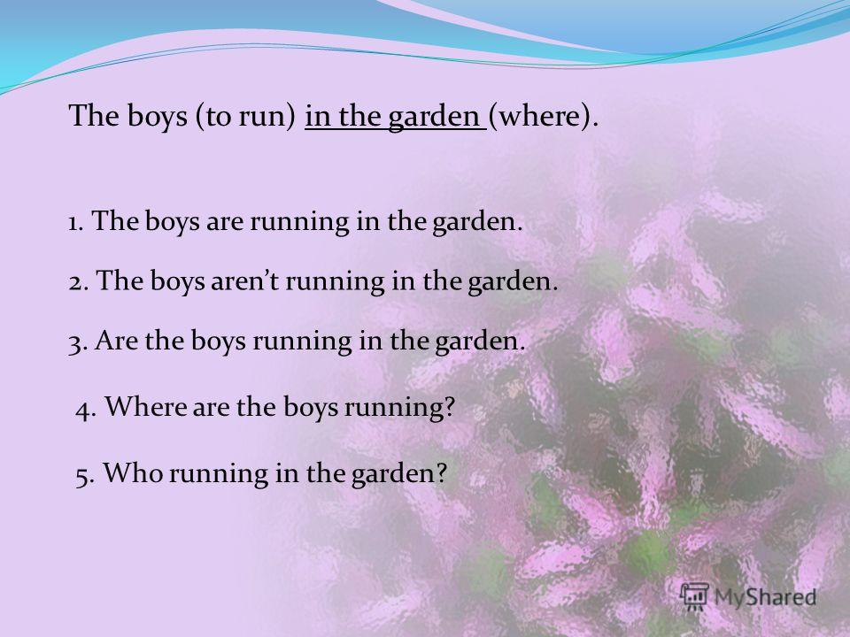 The boys (to run) in the garden (where). 1. The boys are running in the garden. 2. The boys arent running in the garden. 3. Are the boys running in the garden. 4. Where are the boys running? 5. Who running in the garden?