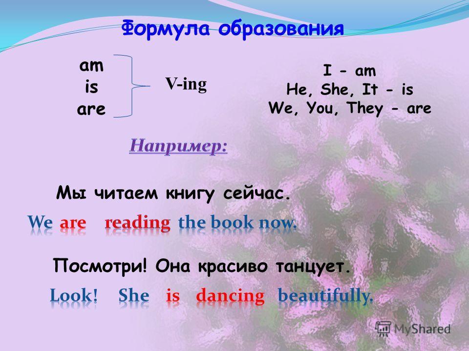 Формула образования V-ing Посмотри! Она красиво танцует. am is are Мы читаем книгу сейчас. I - am He, She, It - is We, You, They - are