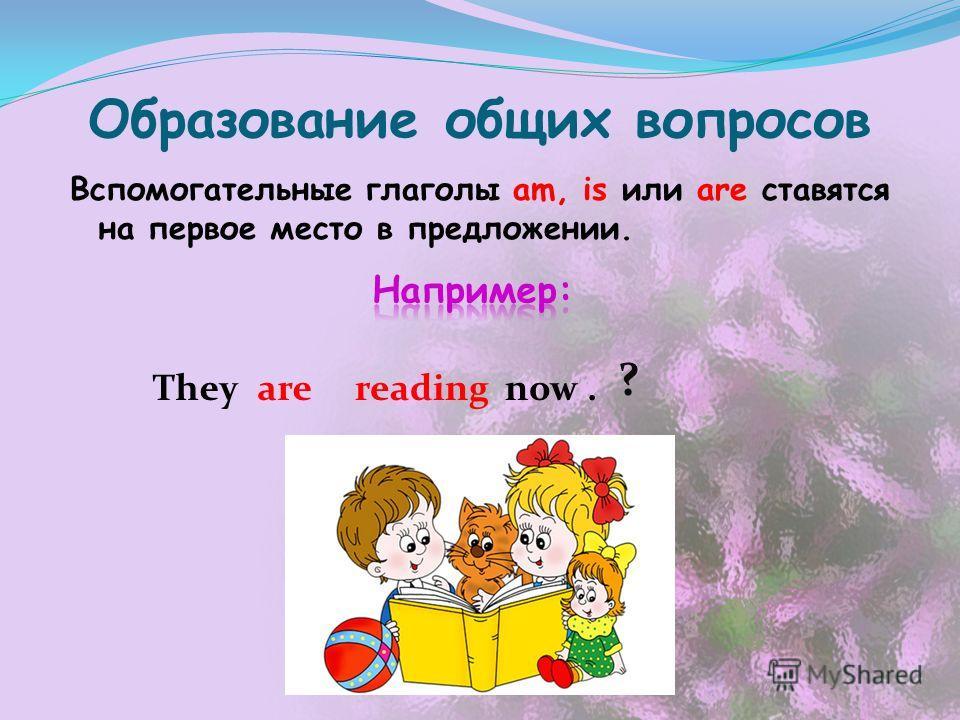Образование общих вопросов Вспомогательные глаголы am, is или are ставятся на первое место в предложении. They ? arereadingnow.