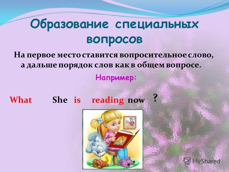 Образование специальных вопросов На первое место ставится вопросительное слово, а дальше порядок слов как в общем вопросе. Например: Shenow ? isreadingWhat