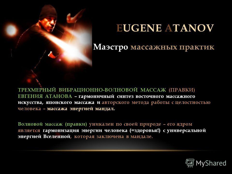 EUGENE ATANOV Маэстро массажных практик массажа энергией мандал ТРЕХМЕРНЫЙ ВИБРАЦИОННО-ВОЛНОВОЙ МАССАЖ (ПРАВКИ) ЕВГЕНИЯ АТАНОВА – гармоничный синтез восточного массажного искусства, японского массажа и авторского метода работы с целостностью человека