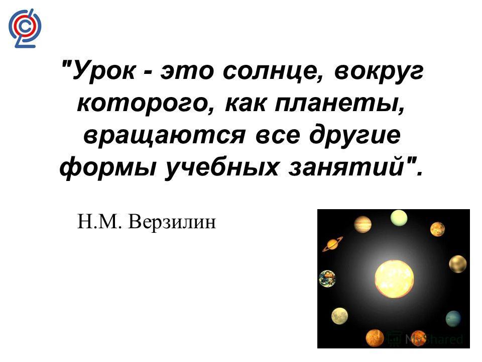 Урок - это солнце, вокруг которого, как планеты, вращаются все другие формы учебных занятий. Н.М. Верзилин