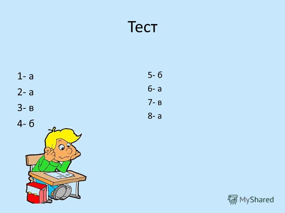Тест 1- а 2- а 3- в 4- б 5- б 6- а 7- в 8- а