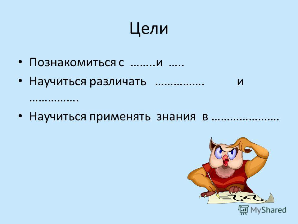 Цели Познакомиться с ……..и ….. Научиться различать ……………. и ……………. Научиться применять знания в ………………….