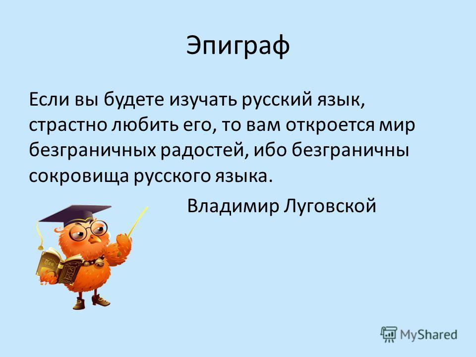 Эпиграф Если вы будете изучать русский язык, страстно любить его, то вам откроется мир безграничных радостей, ибо безграничны сокровища русского языка. Владимир Луговской