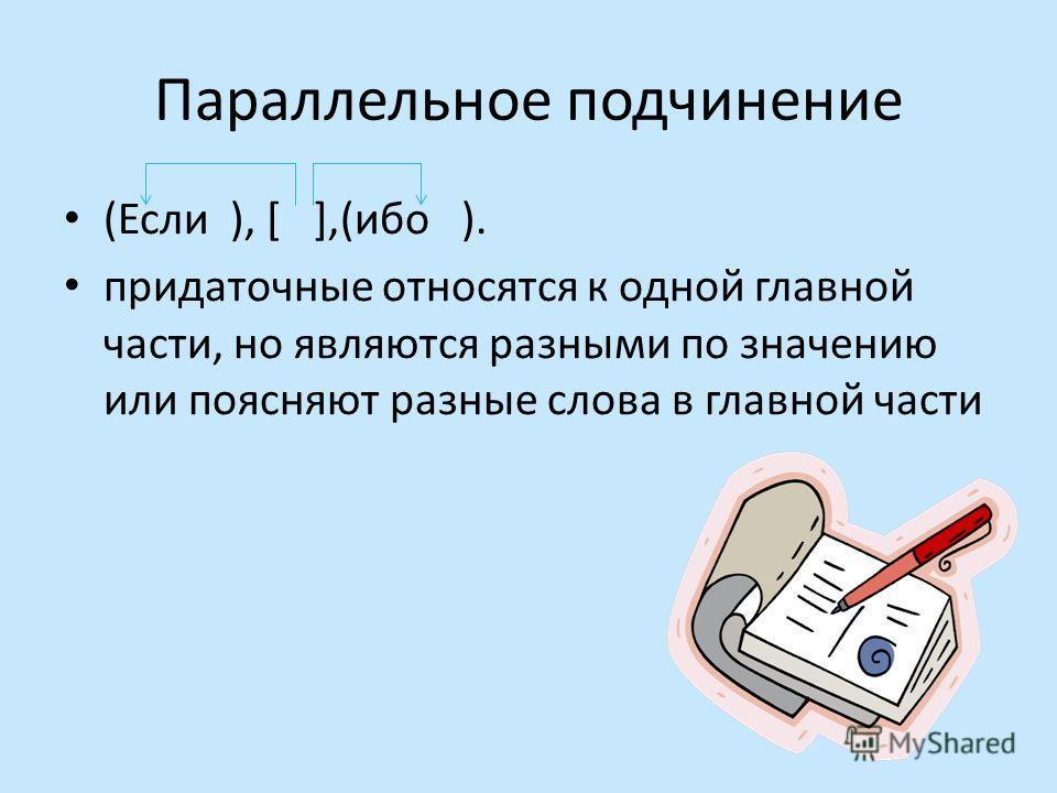 Параллельное подчинение (Если ), [ ],(ибо ). придаточные относятся к одной главной части, но являются разными по значению или поясняют разные слова в главной части